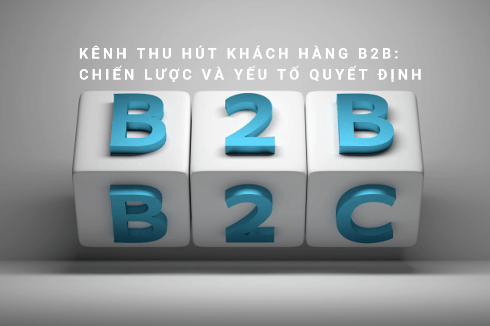 Kênh thu hút khách hàng B2B: Chiến lược và yếu tố quyết định